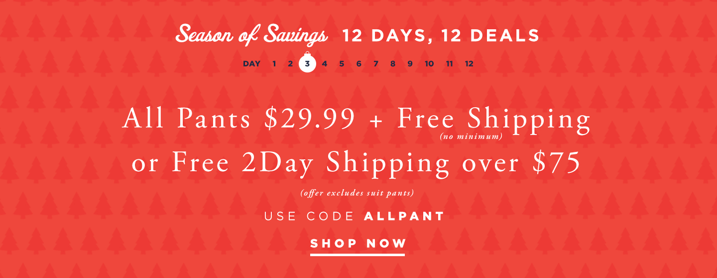 All Pants $29.99 + Free Shipping + Free Shipping All Orders no minimum + Free 2 Day Shipping over $75