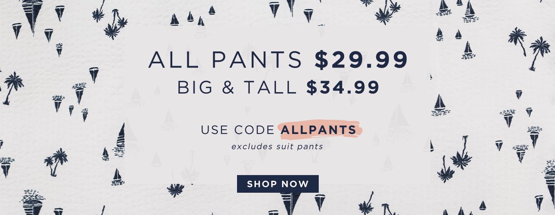 All Pants $29.99 Big & Tall $34.99 ; 30% Tops & Accessories