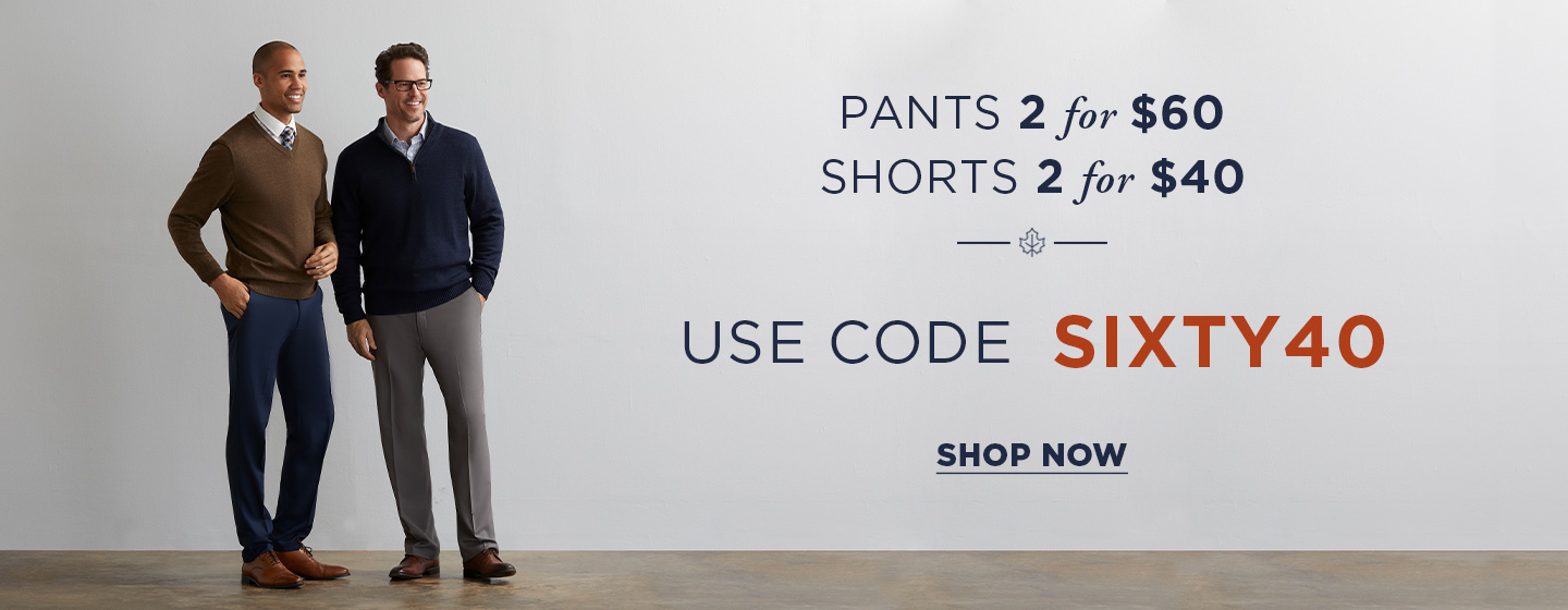 2 for $60 Pants  2 for $40 Shorts