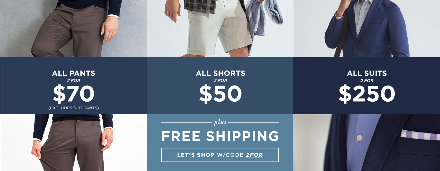 All Pants 2 for $70/All Shorts 2 for $50/Suits 2 for $250 + Free Shipping