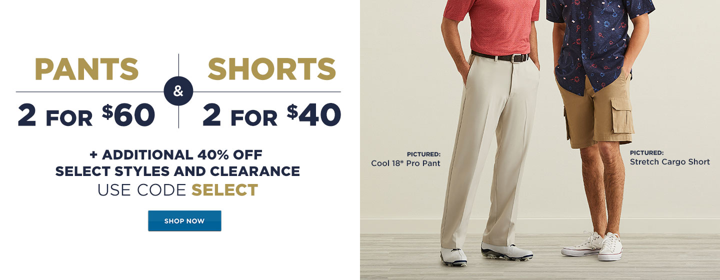 Pants 2 for $60  2 for $40 Shorts + Additional 40% off Select Styles