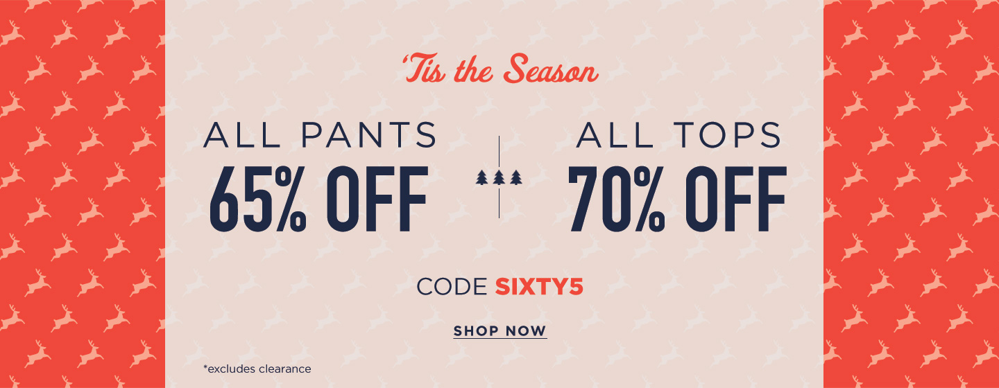 All Pants 65% off ; Tops 70% off with code SIXTY5