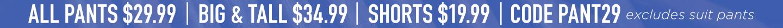 All Pants $29.99 B&T $34.99 + Shorts $19.99 (excludes suit pants)