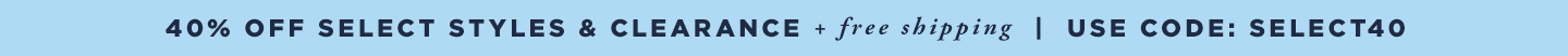 40% off Select Styles  & Clearance + Free Shipping