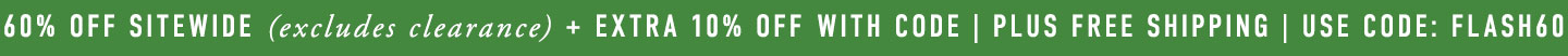 Flash Sale 60% off Sitewide + Extra 10% off with code in cart + Free Shipping